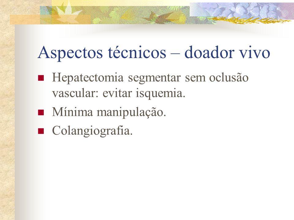 Aspectos técnicos – doador vivo Hepatectomia segmentar sem oclusão vascular: evitar isquemia. Mínima manipulação. Colangiografia.