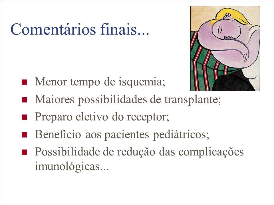 Comentários finais... Menor tempo de isquemia; Maiores possibilidades de transplante; Preparo eletivo do receptor; Benefício aos pacientes pediátricos