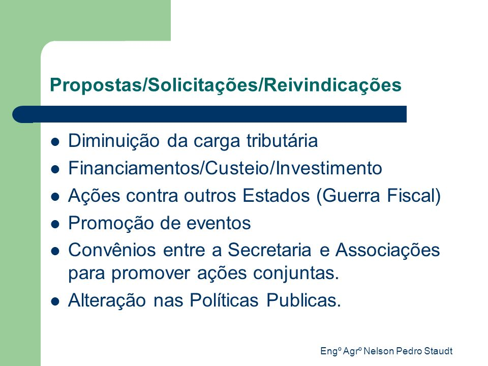 Engº Agrº Nelson Pedro Staudt Propostas/Solicitações/Reivindicações Diminuição da carga tributária Financiamentos/Custeio/Investimento Ações contra ou