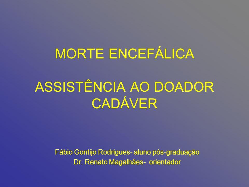 MORTE ENCEFÁLICA ASSISTÊNCIA AO DOADOR CADÁVER Fábio Gontijo Rodrigues- aluno pós-graduação Dr. Renato Magalhães- orientador