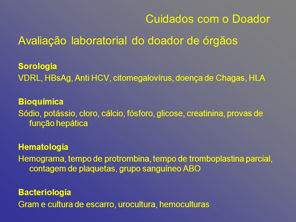 Avaliação laboratorial do doador de órgãos Sorologia VDRL, HBsAg, Anti HCV, citomegalovírus, doença de Chagas, HLA Bioquímica Sódio, potássio, cloro, cálcio, fósforo, glicose, creatinina, provas de função hepática Hematologia Hemograma, tempo de protrombina, tempo de tromboplastina parcial, contagem de plaquetas, grupo sanguíneo ABO Bacteriologia Gram e cultura de escarro, urocultura, hemoculturas