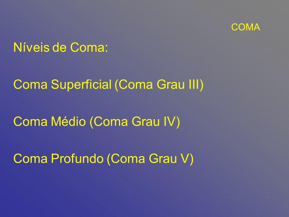 COMA Níveis de Coma: Coma Superficial (Coma Grau III) Coma Médio (Coma Grau IV) Coma Profundo (Coma Grau V)