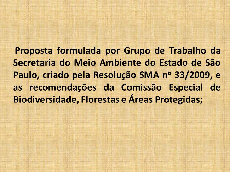 Proposta formulada por Grupo de Trabalho da Secretaria do Meio Ambiente do Estado de São Paulo, criado pela Resolução SMA n o 33/2009, e as recomendações da Comissão Especial de Biodiversidade, Florestas e Áreas Protegidas;