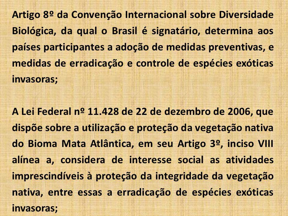 Artigo 8º da Convenção Internacional sobre Diversidade Biológica, da qual o Brasil é signatário, determina aos países participantes a adoção de medidas preventivas, e medidas de erradicação e controle de espécies exóticas invasoras; A Lei Federal nº 11.428 de 22 de dezembro de 2006, que dispõe sobre a utilização e proteção da vegetação nativa do Bioma Mata Atlântica, em seu Artigo 3º, inciso VIII alínea a, considera de interesse social as atividades imprescindíveis à proteção da integridade da vegetação nativa, entre essas a erradicação de espécies exóticas invasoras;