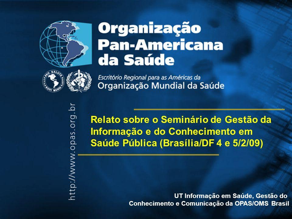UT Informação em Saúde, Gestão do Conhecimento e Comunicação da OPAS/OMS Brasil Relato sobre o Seminário de Gestão da Informação e do Conhecimento em Saúde Pública (Brasília/DF 4 e 5/2/09)