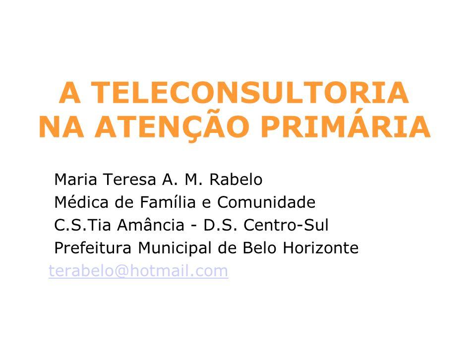 A TELECONSULTORIA NA ATENÇÃO PRIMÁRIA Maria Teresa A. M. Rabelo Médica de Família e Comunidade C.S.Tia Amância - D.S. Centro-Sul Prefeitura Municipal