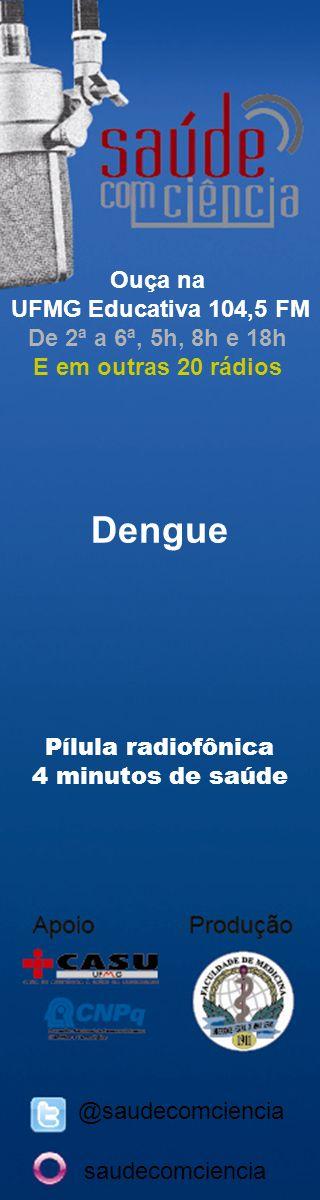 Dengue Pílula radiofônica 4 minutos de saúde @saudecomciencia Ouça na UFMG Educativa 104,5 FM De 2ª a 6ª, 5h, 8h e 18h E em outras 20 rádios saudecomciencia