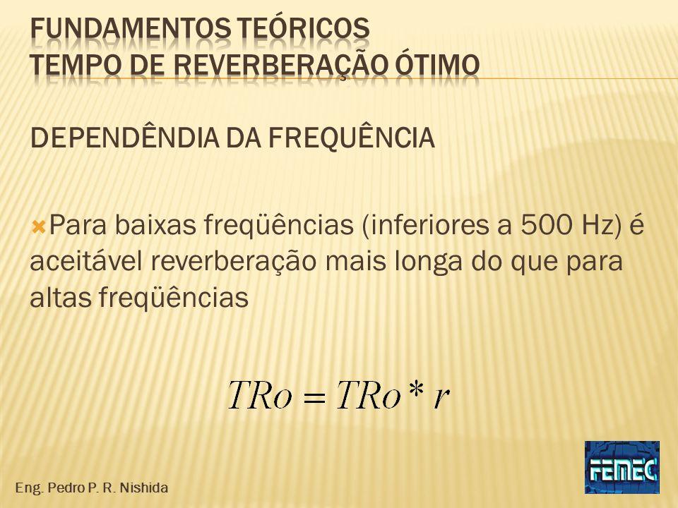 DEPENDÊNDIA DA FREQUÊNCIA Para baixas freqüências (inferiores a 500 Hz) é aceitável reverberação mais longa do que para altas freqüências Eng. Pedro P