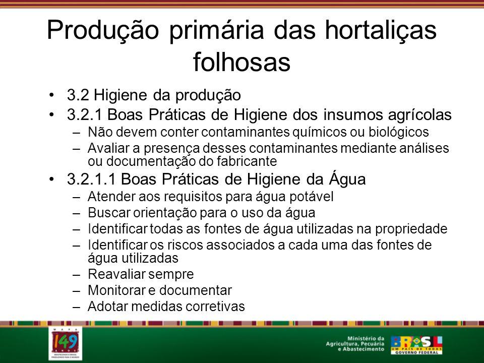 Produção primária das hortaliças folhosas 3.2 Higiene da produção 3.2.1 Boas Práticas de Higiene dos insumos agrícolas –Não devem conter contaminantes