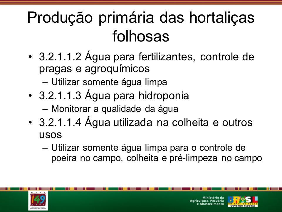 Produção primária das hortaliças folhosas 3.2.1.1.2 Água para fertilizantes, controle de pragas e agroquímicos –Utilizar somente água limpa 3.2.1.1.3