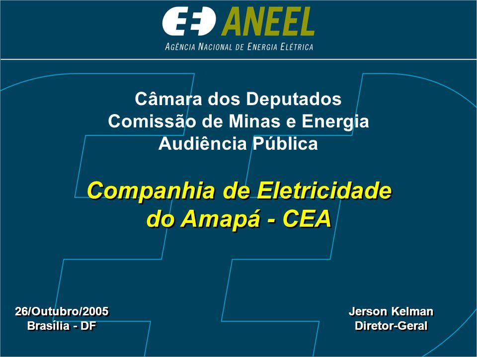 Companhia de Eletricidade do Amapá - CEA 26/Outubro/2005 Brasília - DF 26/Outubro/2005 Brasília - DF Jerson Kelman Diretor-Geral Jerson Kelman Diretor-Geral Câmara dos Deputados Comissão de Minas e Energia Audiência Pública