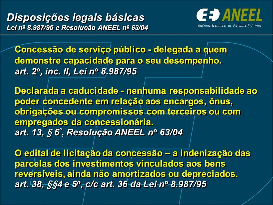 Disposições legais básicas Lei n o 8.987/95 e Resolução ANEEL n o 63/04 Disposições legais básicas Lei n o 8.987/95 e Resolução ANEEL n o 63/04 Concessão de serviço público - delegada a quem demonstre capacidade para o seu desempenho.