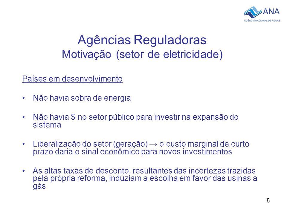 5 Agências Reguladoras Motivação (setor de eletricidade) Países em desenvolvimento Não havia sobra de energia Não havia $ no setor público para invest