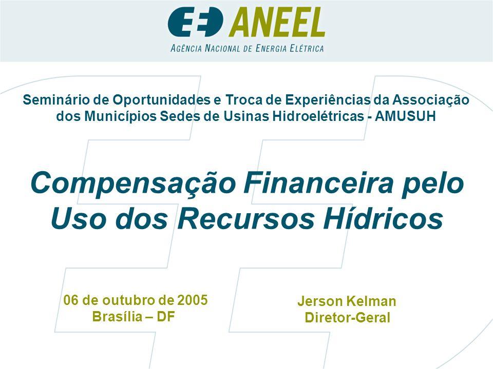 Compensação Financeira pelo Uso dos Recursos Hídricos 06 de outubro de 2005 Brasília – DF Jerson Kelman Diretor-Geral Seminário de Oportunidades e Troca de Experiências da Associação dos Municípios Sedes de Usinas Hidroelétricas - AMUSUH