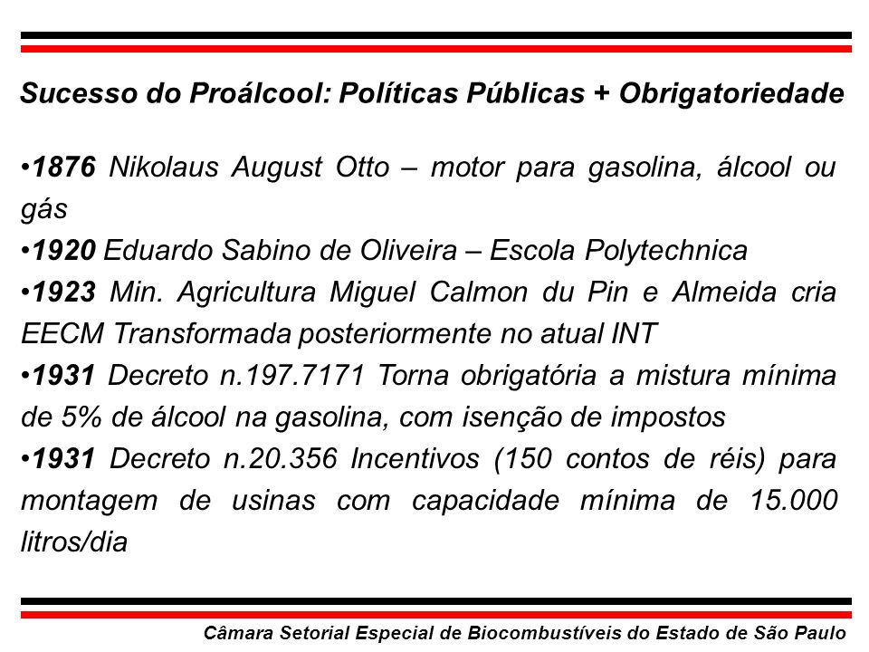 Câmara Setorial Especial de Biocombustíveis do Estado de São Paulo 1933 Decretos 22.789 e 22.981 Criam e regulamentam o IAA - Resultados: Capacidade de 5.000 l/dia passou para 225.000 l/dia (1937) 1933 Rio de Janeiro é a primeira cidade movida a álcool no Brasil INT transforma 20.000 veiculos.