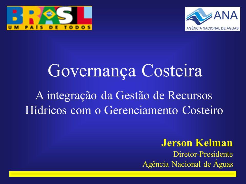 Governança Costeira A integração da Gestão de Recursos Hídricos com o Gerenciamento Costeiro Jerson Kelman Diretor-Presidente Agência Nacional de Águas