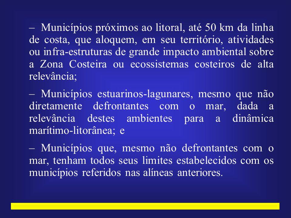 –Municípios próximos ao litoral, até 50 km da linha de costa, que aloquem, em seu território, atividades ou infra-estruturas de grande impacto ambiental sobre a Zona Costeira ou ecossistemas costeiros de alta relevância; –Municípios estuarinos-lagunares, mesmo que não diretamente defrontantes com o mar, dada a relevância destes ambientes para a dinâmica marítimo-litorânea; e –Municípios que, mesmo não defrontantes com o mar, tenham todos seus limites estabelecidos com os municípios referidos nas alíneas anteriores.