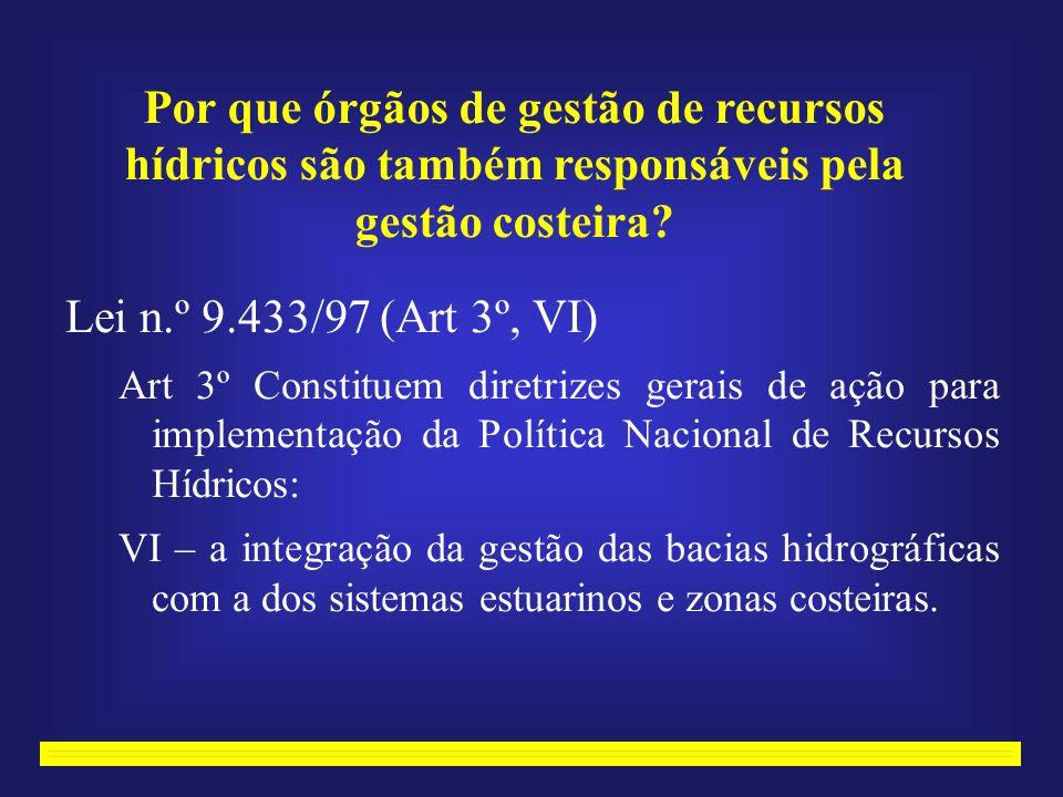Lei n.º 9.433/97 (Art 3º, VI) Art 3º Constituem diretrizes gerais de ação para implementação da Política Nacional de Recursos Hídricos: VI – a integração da gestão das bacias hidrográficas com a dos sistemas estuarinos e zonas costeiras.