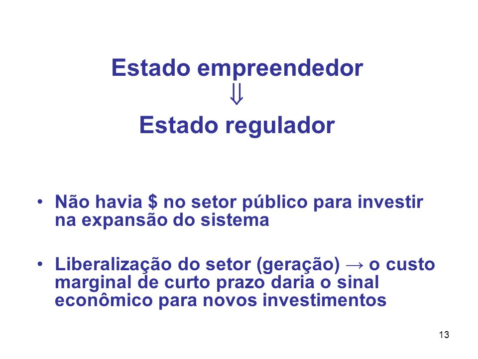 13 Estado empreendedor Estado regulador Não havia $ no setor público para investir na expansão do sistema Liberalização do setor (geração) o custo marginal de curto prazo daria o sinal econômico para novos investimentos