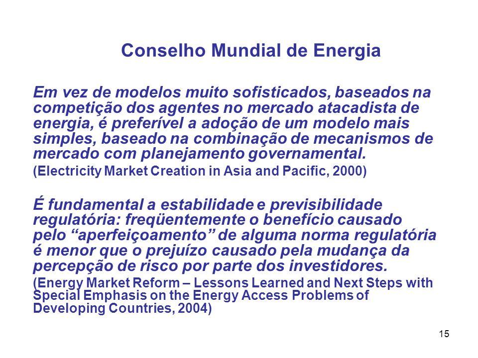15 Conselho Mundial de Energia Em vez de modelos muito sofisticados, baseados na competição dos agentes no mercado atacadista de energia, é preferível a adoção de um modelo mais simples, baseado na combinação de mecanismos de mercado com planejamento governamental.