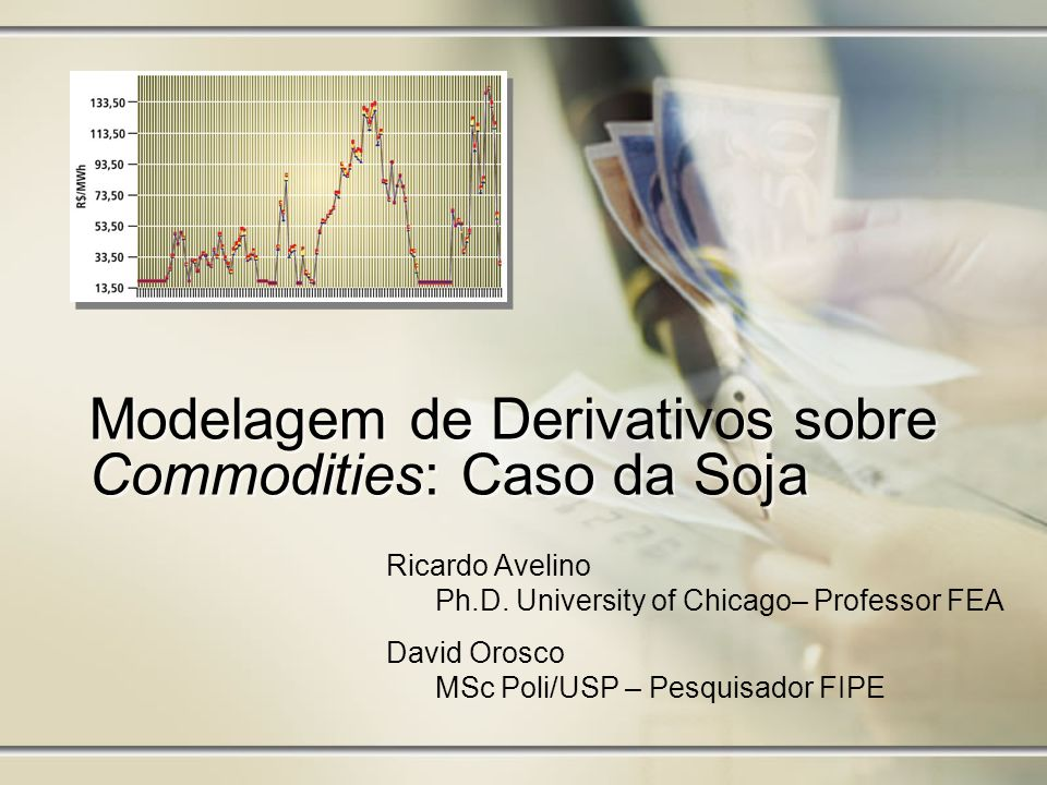 Modelagem de Derivativos sobre Commodities: Caso da Soja Ricardo Avelino Ph.D. University of Chicago– Professor FEA David Orosco MSc Poli/USP – Pesqui