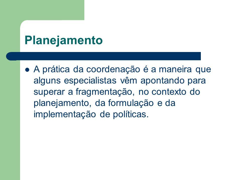 Planejamento A prática da coordenação é a maneira que alguns especialistas vêm apontando para superar a fragmentação, no contexto do planejamento, da formulação e da implementação de políticas.