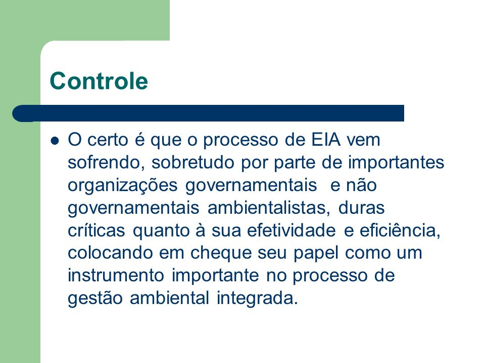 Controle O certo é que o processo de EIA vem sofrendo, sobretudo por parte de importantes organizações governamentais e não governamentais ambientalistas, duras críticas quanto à sua efetividade e eficiência, colocando em cheque seu papel como um instrumento importante no processo de gestão ambiental integrada.