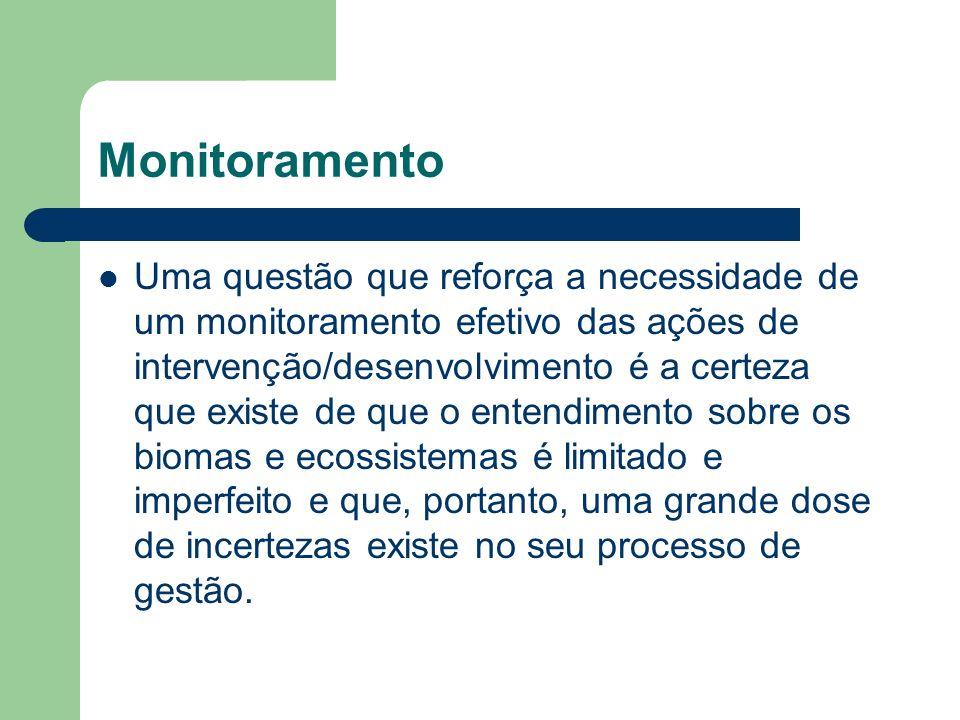 Monitoramento Uma questão que reforça a necessidade de um monitoramento efetivo das ações de intervenção/desenvolvimento é a certeza que existe de que o entendimento sobre os biomas e ecossistemas é limitado e imperfeito e que, portanto, uma grande dose de incertezas existe no seu processo de gestão.