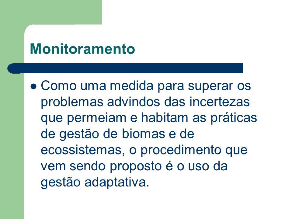Monitoramento Como uma medida para superar os problemas advindos das incertezas que permeiam e habitam as práticas de gestão de biomas e de ecossistemas, o procedimento que vem sendo proposto é o uso da gestão adaptativa.