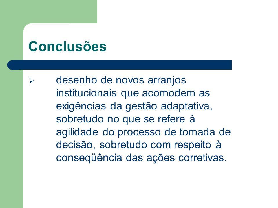 Conclusões desenho de novos arranjos institucionais que acomodem as exigências da gestão adaptativa, sobretudo no que se refere à agilidade do processo de tomada de decisão, sobretudo com respeito à conseqüência das ações corretivas.