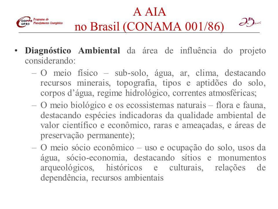 A AIA no Brasil (CONAMA 001/86) Análise dos impactos ambientais do projeto e suas alternativas, através da identificação, previsão da magnitude e interpretação da importância dos prováveis impactos, discriminando: impactos positivos e negativos, diretos e indiretos, imediatos e a médio e longo prazo, temporários e permanentes, seu grau de reversibilidade, suas propriedades cumulativas e sinérgicas, a distribuição dos ônus e benefícios sociais Definição de medidas mitigadoras – equipamento de controle e de tratamento de despejos, avaliando sua eficiência Elaboração do programa de acompanhamento e monitoramento – indicando fatores e parâmetros a serem considerados