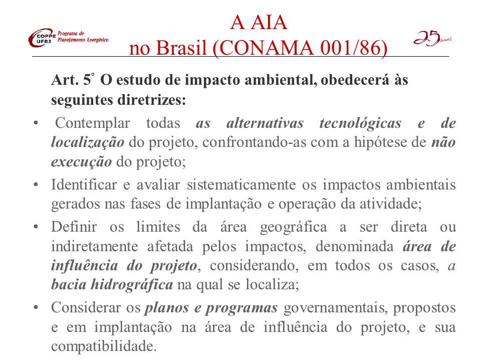A AIA no Brasil (CONAMA 001/86) Artigo 2º - Dependerá de elaboração de estudo de impacto ambiental e respectivo relatório de impacto ambiental - RIMA, a serem submetidos à aprovação do órgão estadual competente, e do IBAMA e1n caráter supletivo, o licenciamento de atividades modificadoras do meio ambiente, tais como: –I - Estradas de rodagem com duas ou mais faixas de rolamento; –II - Ferrovias; –III - Portos e terminais de minério, petróleo e produtos químicos; –IV - Aeroportos, conforme defi nidos pelo inciso 1, artigo 48, do Decreto-Lei nº 32, de 18 de setembro de 1966158; –V - Oleodutos, gasodutos, minerodutos, troncos coletores e emissários de esgotos sanitários; –VI - Linhas de transmissão de energia elétrica, acima de 230KV; –VII - Obras hidráulicas para exploração de recursos hídricos, tais como: barragem para fins hidrelétricos, acima de 10MW, de saneamento ou de irrigação, abertura de canais para navegação, drenagem e irrigação, retificação de cursos dágua, abertura de barras e embocaduras, transposição de bacias, diques; –VIII - Extração de combustível fóssil (petróleo, xisto, carvão); –IX - Extração de minério, inclusive os da classe II, defi nidas no Código de Mineração; –X - Aterros sanitários, processamento e destino final de resíduos tóxicos ou perigosos; –Xl - Usinas de geração de eletricidade, qualquer que seja a fonte de energia primária,acima de 10MW; –XII - Complexo e unidades industriais e agro-industriais (petroquímicos, siderúrgicos, cloroquímicos, destilarias de álcool, hulha, extração e cultivo de recursos hídricos hidróbios); –XIII - Distritos industriais e zonas estritamente industriais - ZEI; –XIV - Exploração econômica de madeira ou de lenha, em áreas acima de 100 hectares ou menores, quando atingir áreas signifi cativas em termos percentuais ou de importância do ponto de vista ambiental; –XV - Projetos urbanísticos, acima de 100 ha ou em áreas consideradas de relevante interesse ambiental a critério da SEMA e dos órgãos municipais e es