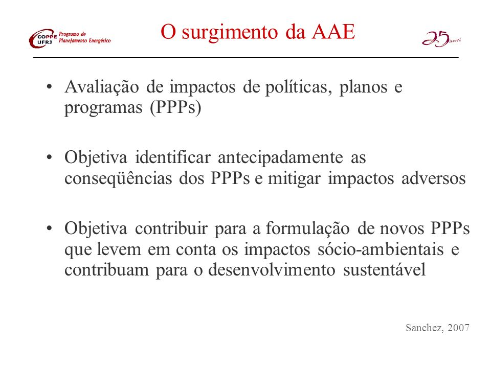 O surgimento da AAE Avaliação de impactos de políticas, planos e programas (PPPs) Objetiva identificar antecipadamente as conseqüências dos PPPs e mit