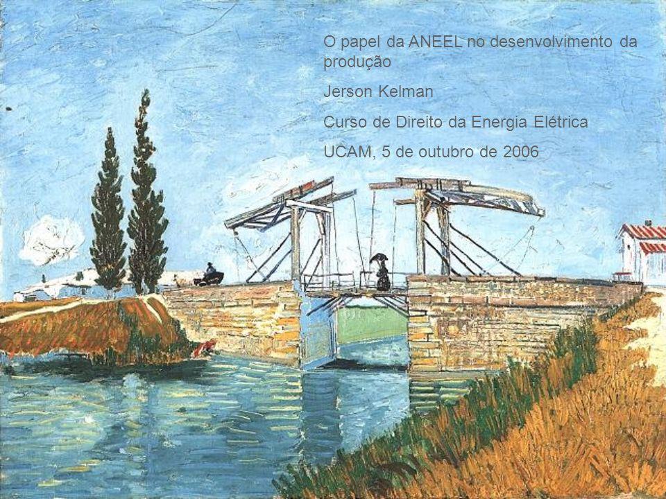 O papel da ANEEL no desenvolvimento da produção Jerson Kelman Curso de Direito da Energia Elétrica UCAM, 5 de outubro de 2006
