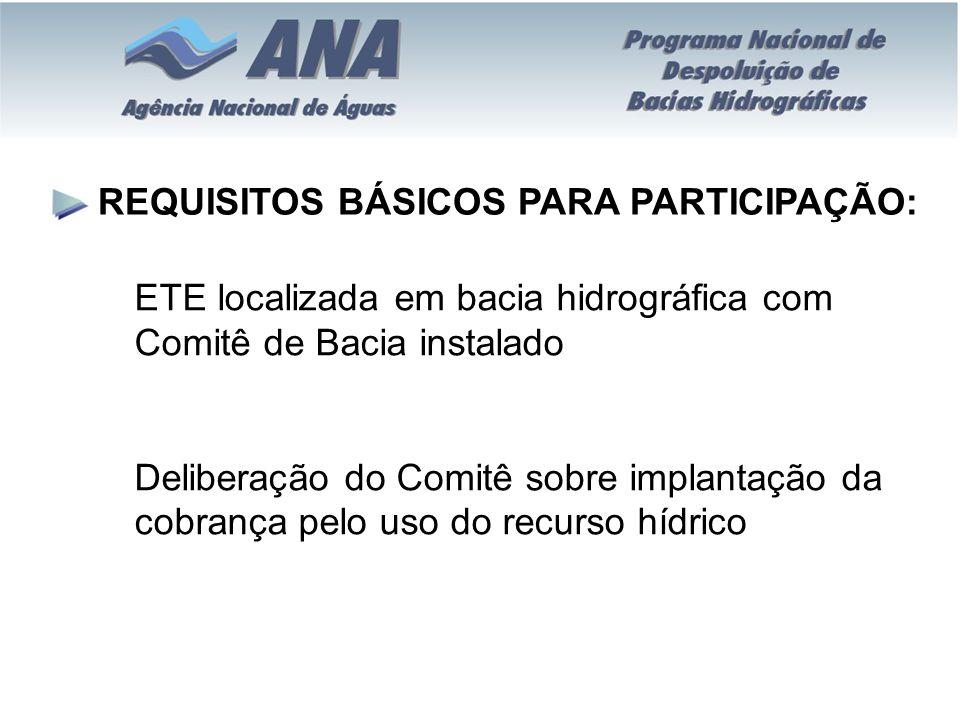 REQUISITOS BÁSICOS PARA PARTICIPAÇÃO: ETE localizada em bacia hidrográfica com Comitê de Bacia instalado Deliberação do Comitê sobre implantação da co