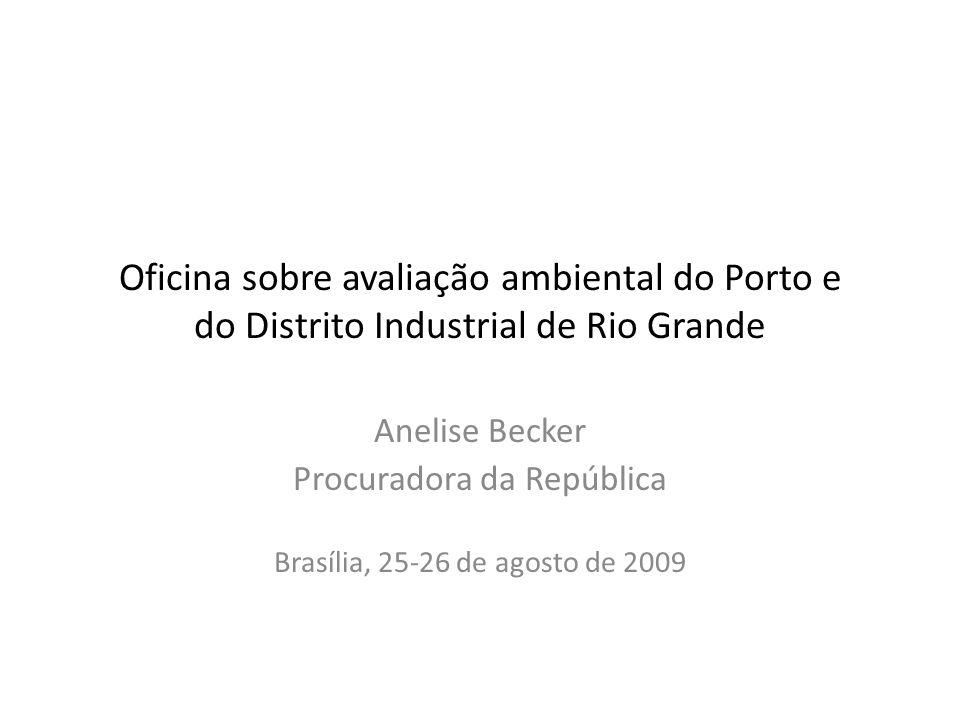 Oficina sobre avaliação ambiental do Porto e do Distrito Industrial de Rio Grande Anelise Becker Procuradora da República Brasília, 25-26 de agosto de