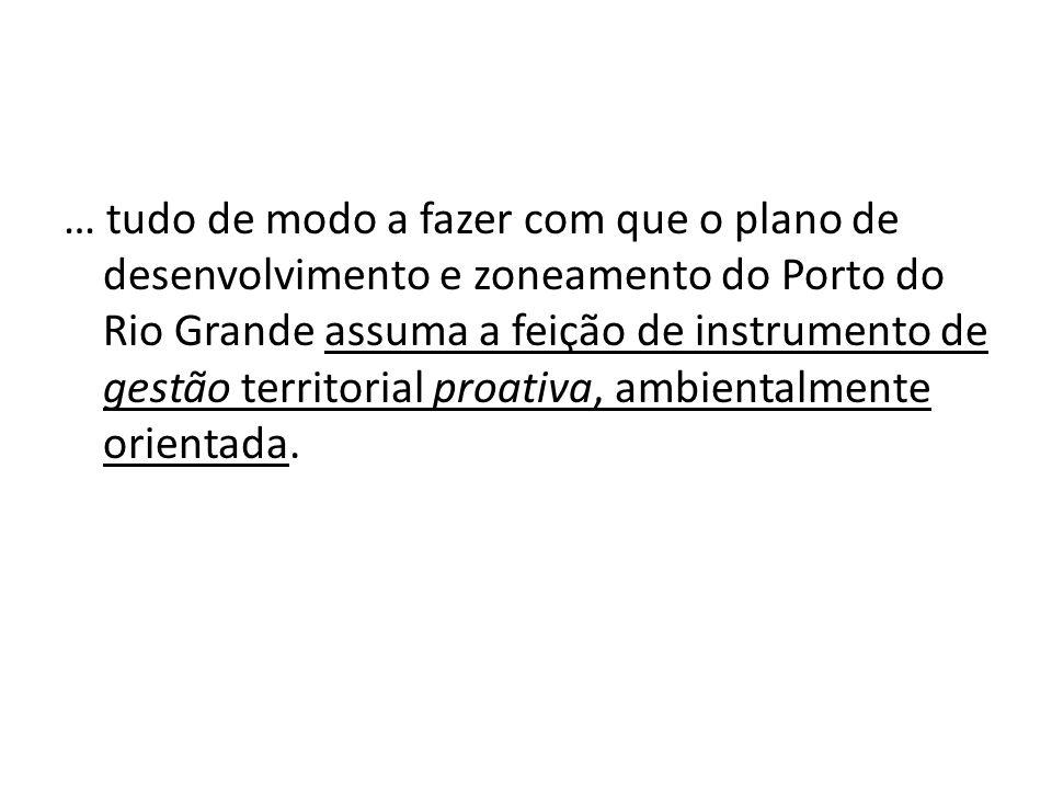 … tudo de modo a fazer com que o plano de desenvolvimento e zoneamento do Porto do Rio Grande assuma a feição de instrumento de gestão territorial pro