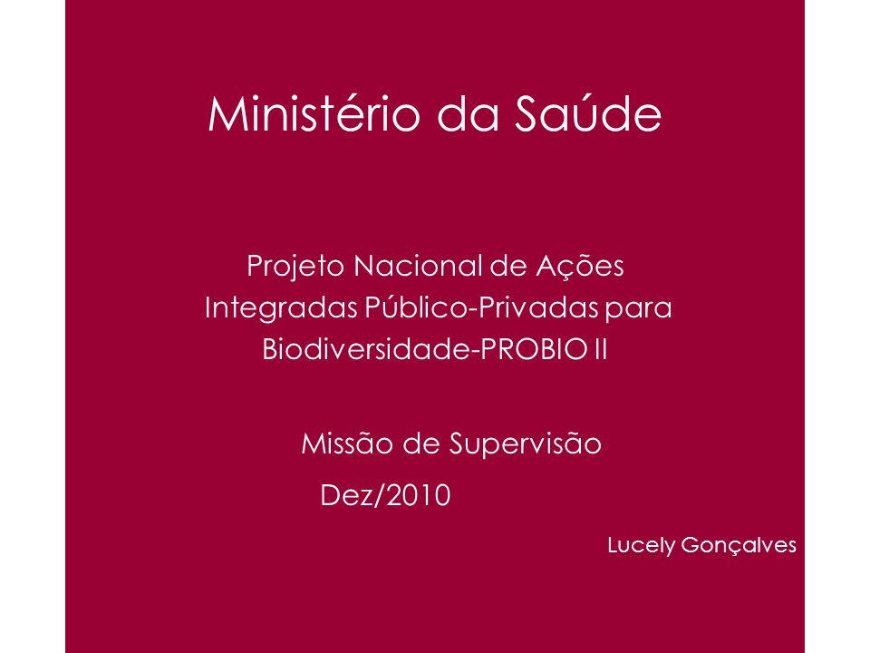 Ministério da Saúde Projeto Nacional de Ações Integradas Público-Privadas para Biodiversidade-PROBIO II Missão de Supervisão Dez/2010 Lucely Gonçalves