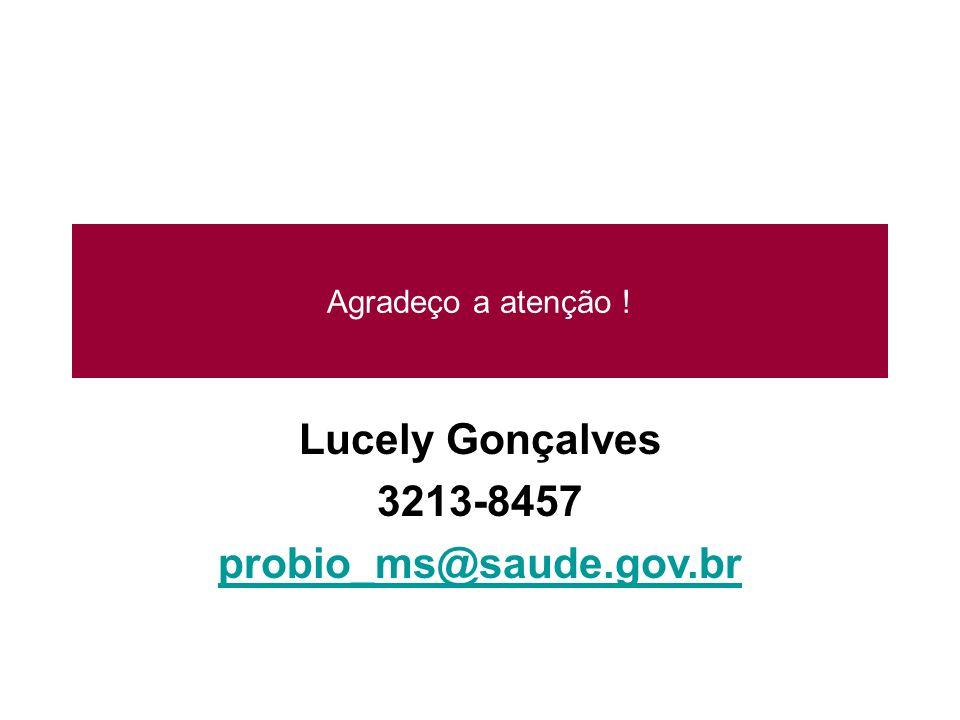 Agradeço a atenção ! Lucely Gonçalves 3213-8457 probio_ms@saude.gov.br