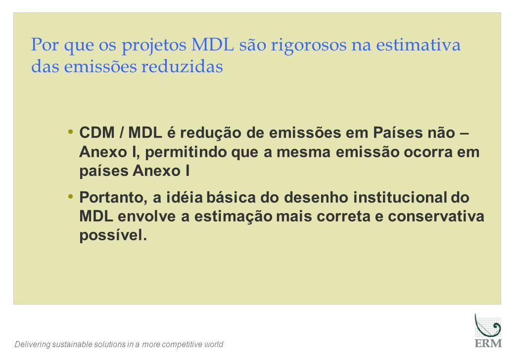 Delivering sustainable solutions in a more competitive world Por que os projetos MDL são rigorosos na estimativa das emissões reduzidas CDM / MDL é redução de emissões em Países não – Anexo I, permitindo que a mesma emissão ocorra em países Anexo I Portanto, a idéia básica do desenho institucional do MDL envolve a estimação mais correta e conservativa possível.
