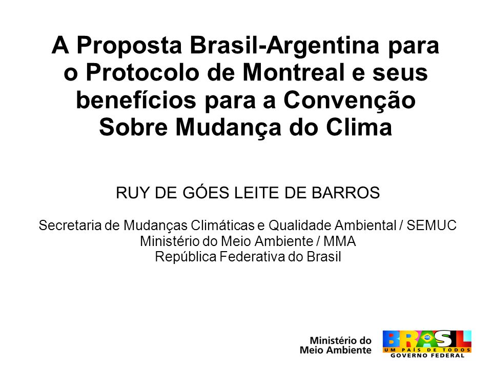 A Proposta Brasil-Argentina para o Protocolo de Montreal e seus benefícios para a Convenção Sobre Mudança do Clima RUY DE GÓES LEITE DE BARROS Secretaria de Mudanças Climáticas e Qualidade Ambiental / SEMUC Ministério do Meio Ambiente / MMA República Federativa do Brasil
