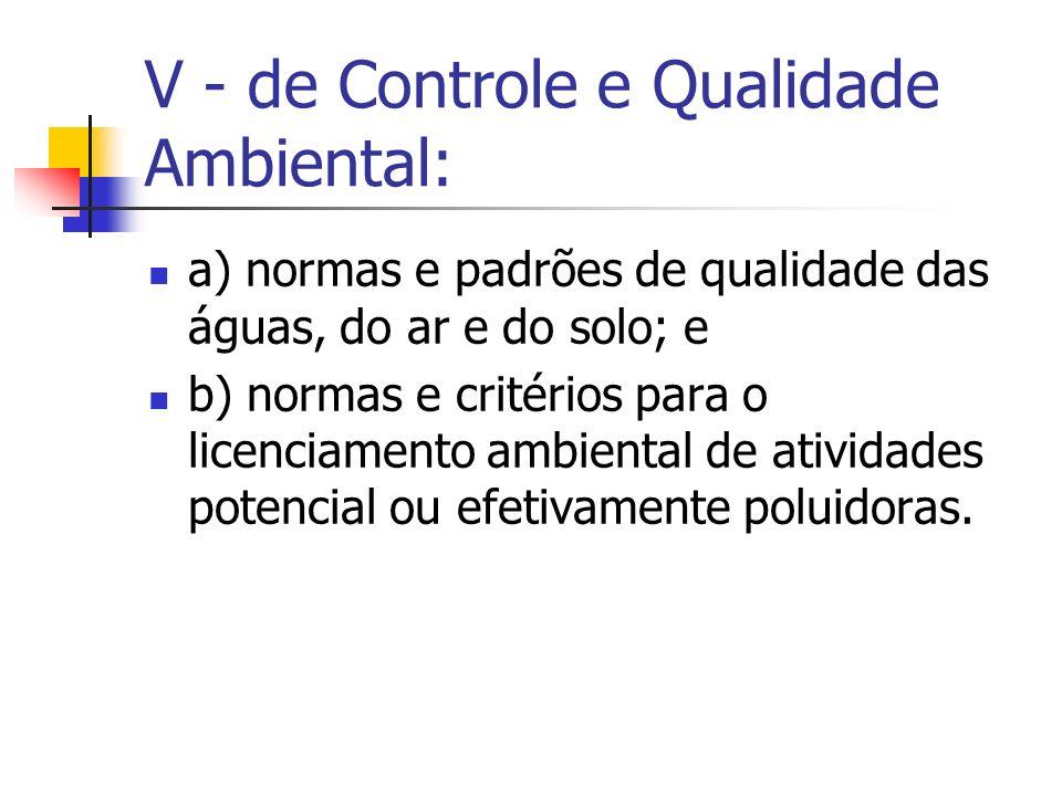 V - de Controle e Qualidade Ambiental: a) normas e padrões de qualidade das águas, do ar e do solo; e b) normas e critérios para o licenciamento ambiental de atividades potencial ou efetivamente poluidoras.