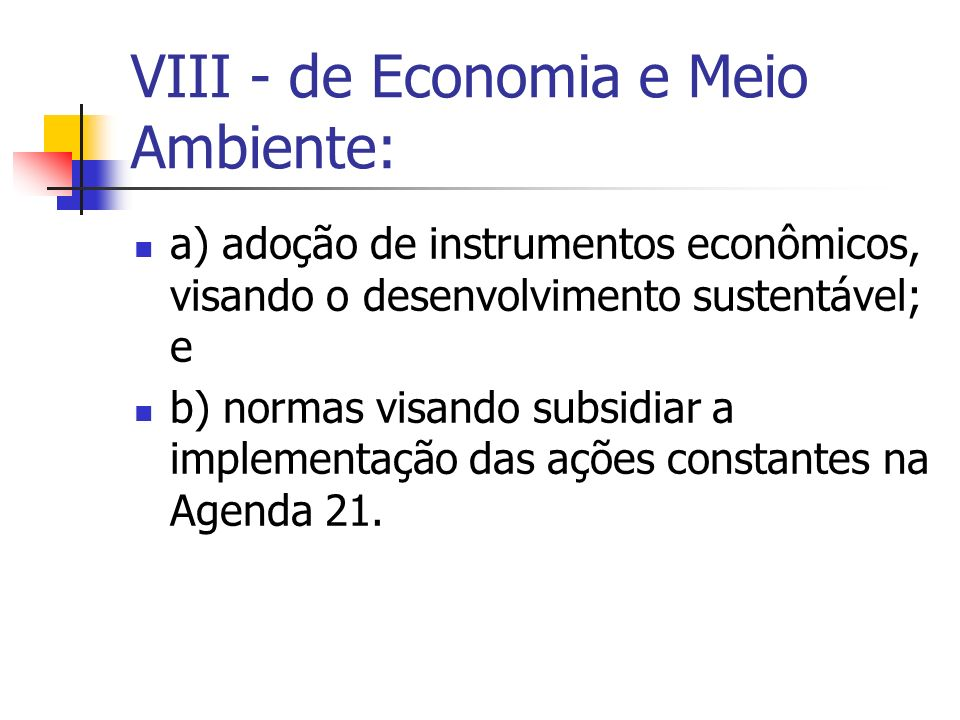 VIII - de Economia e Meio Ambiente: a) adoção de instrumentos econômicos, visando o desenvolvimento sustentável; e b) normas visando subsidiar a implementação das ações constantes na Agenda 21.