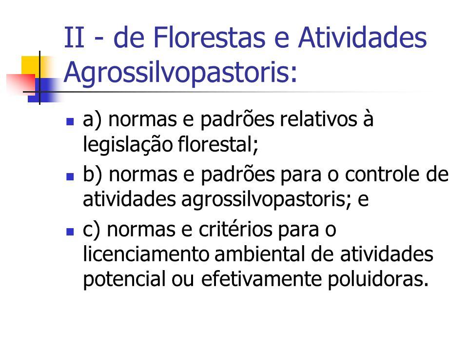 II - de Florestas e Atividades Agrossilvopastoris: a) normas e padrões relativos à legislação florestal; b) normas e padrões para o controle de atividades agrossilvopastoris; e c) normas e critérios para o licenciamento ambiental de atividades potencial ou efetivamente poluidoras.
