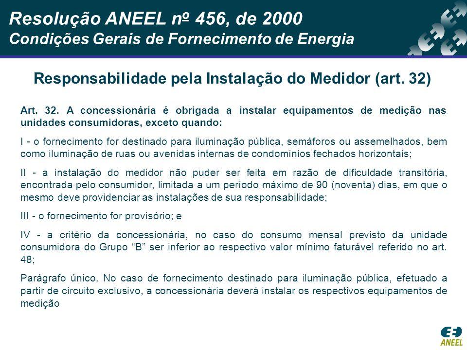 Resolução ANEEL n o 456, de 2000 Condições Gerais de Fornecimento de Energia Responsabilidade pela Instalação do Medidor (art. 32) Art. 32. A concessi