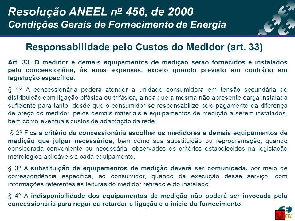 Resolução ANEEL n o 456, de 2000 Condições Gerais de Fornecimento de Energia Art. 33. O medidor e demais equipamentos de medição serão fornecidos e in