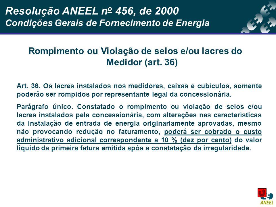Resolução ANEEL n o 456, de 2000 Condições Gerais de Fornecimento de Energia Rompimento ou Violação de selos e/ou lacres do Medidor (art. 36) Art. 36.