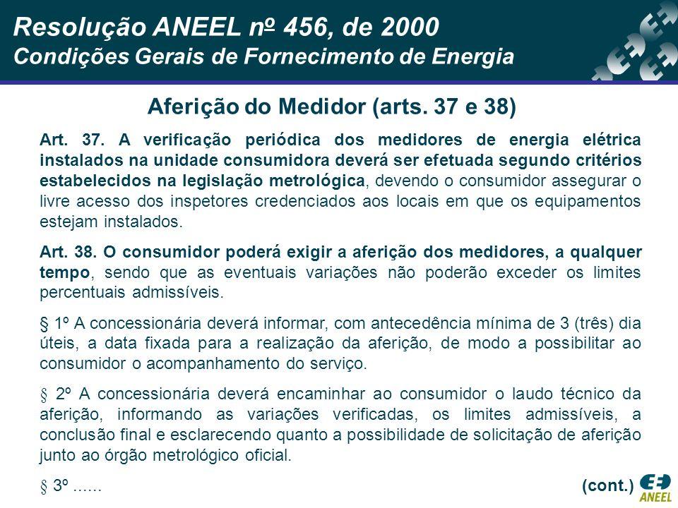 Resolução ANEEL n o 456, de 2000 Condições Gerais de Fornecimento de Energia Aferição do Medidor (arts. 37 e 38) Art. 37. A verificação periódica dos