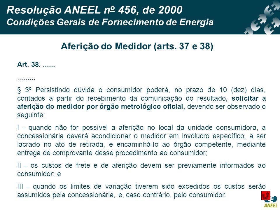 Resolução ANEEL n o 456, de 2000 Condições Gerais de Fornecimento de Energia Aferição do Medidor (arts. 37 e 38) Art. 38................ § 3º Persisti