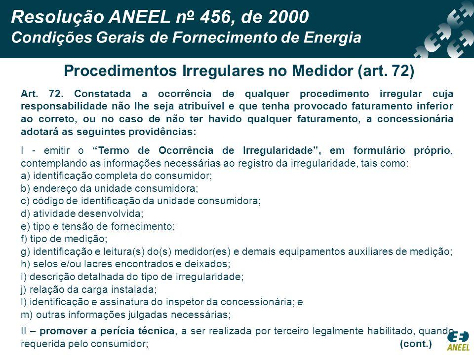 Resolução ANEEL n o 456, de 2000 Condições Gerais de Fornecimento de Energia Procedimentos Irregulares no Medidor (art. 72) Art. 72. Constatada a ocor